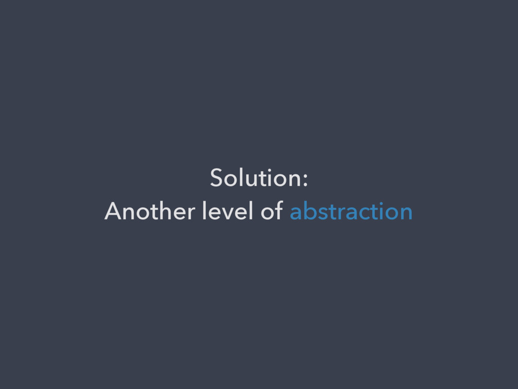 Solution: Another level of abstraction