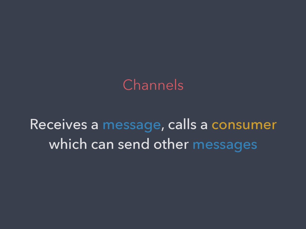 Channels Receives a message, calls a consumer w...