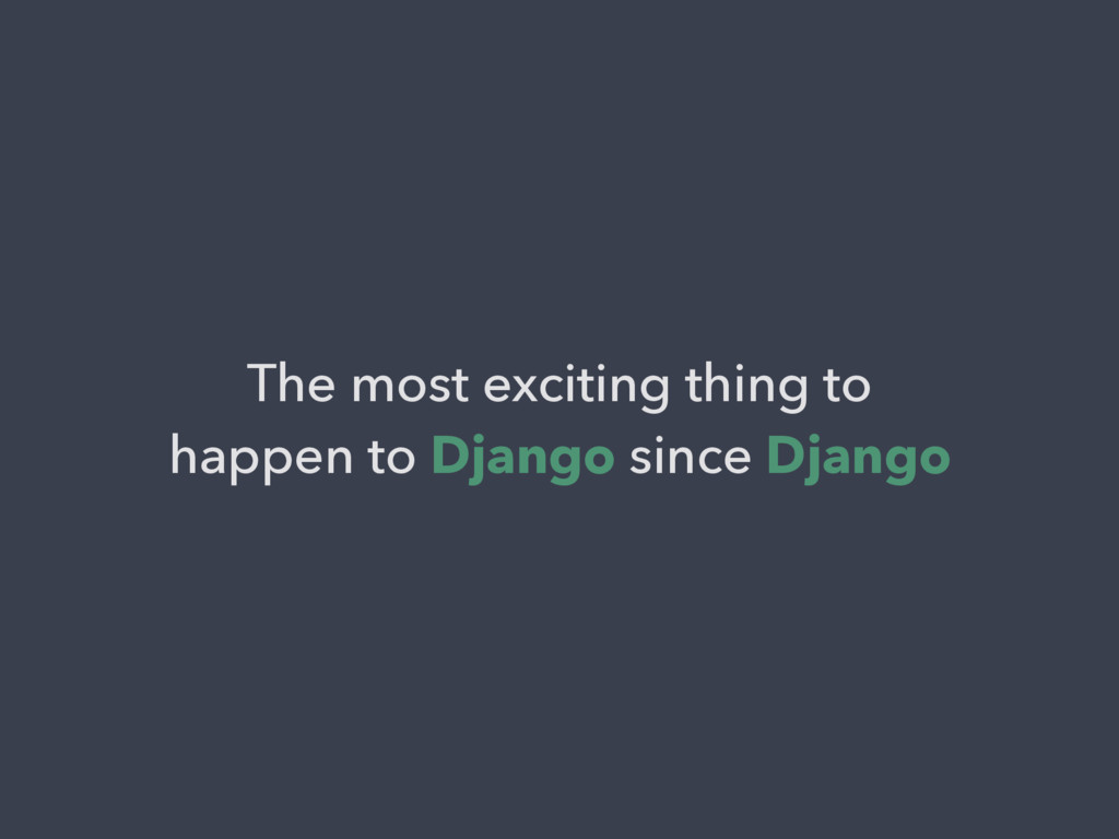 The most exciting thing to happen to Django sin...
