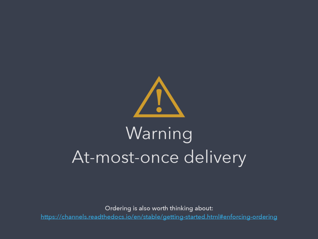 ⾠ Warning At-most-once delivery Ordering is al...