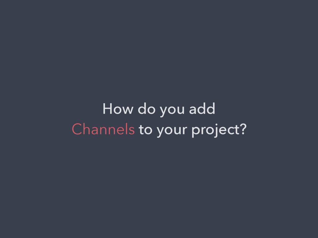 How do you add Channels to your project?