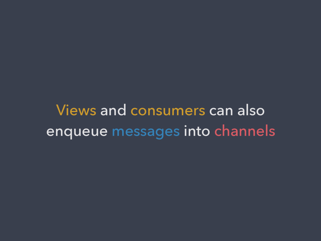 Views and consumers can also enqueue messages i...