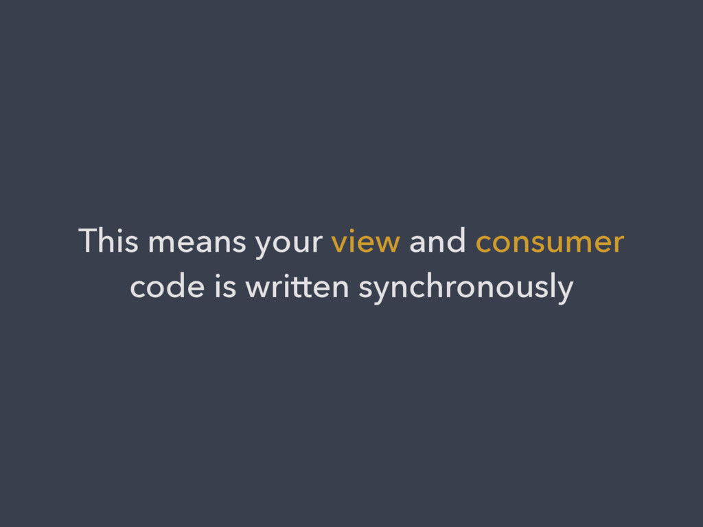 This means your view and consumer code is writt...