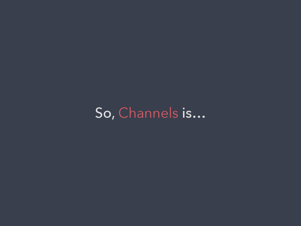 So, Channels is…