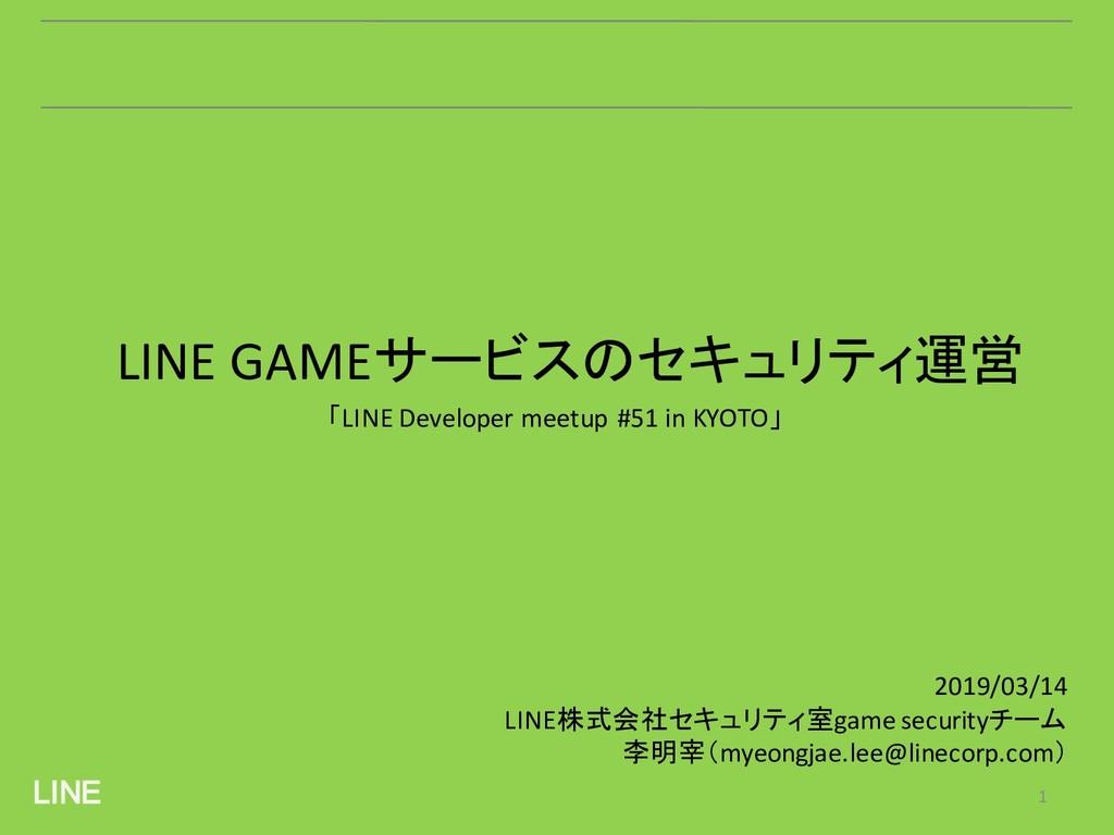 LINE 1 LINE GAMEサービスのセキュリティ運営 2019/03/14 LINE株式...