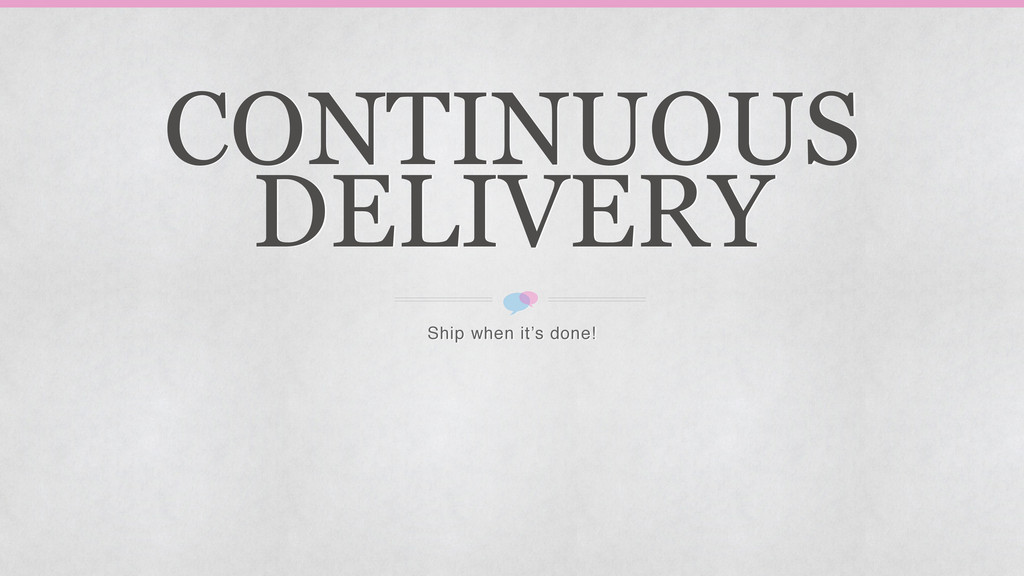 CONTINUOUS DELIVERY Ship when it's done!