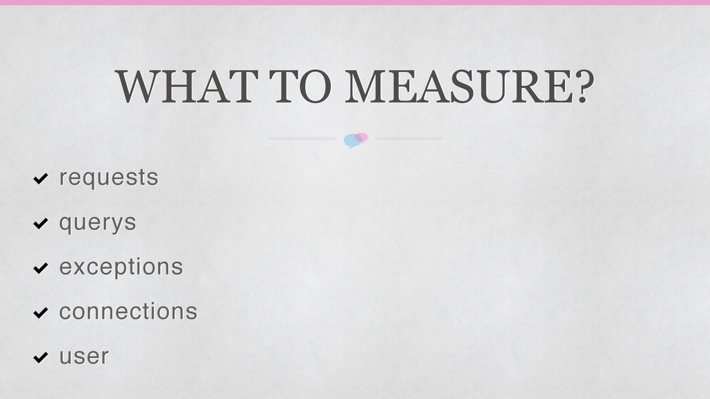 WHAT TO MEASURE? requests! querys! exceptions! ...