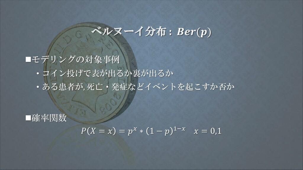ベルヌーイ分布 : () ◼モデリングの対象事例 • コイン投げで表が出るか裏が出るか • あ...