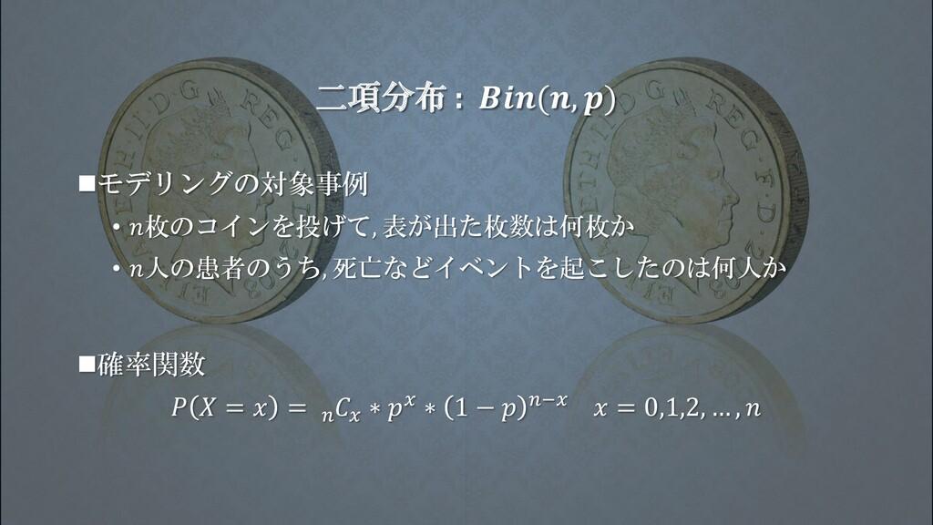 二項分布 : (, ) ◼モデリングの対象事例 • 枚のコインを投げて, 表が出た枚数は何枚か...