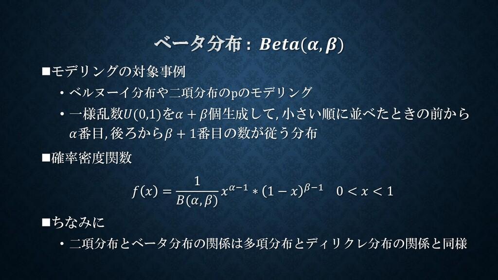 ベータ分布 : (, ) ◼モデリングの対象事例 • ベルヌーイ分布や二項分布のpのモデリング...