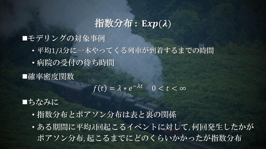 ◼モデリングの対象事例 • 平均1/分に一本やってくる列車が到着するまでの時間 • 病院の受付...
