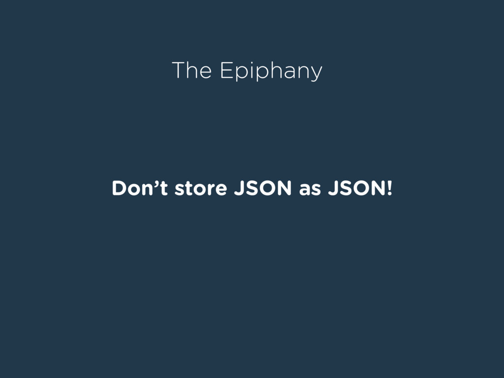 Don't store JSON as JSON! The Epiphany
