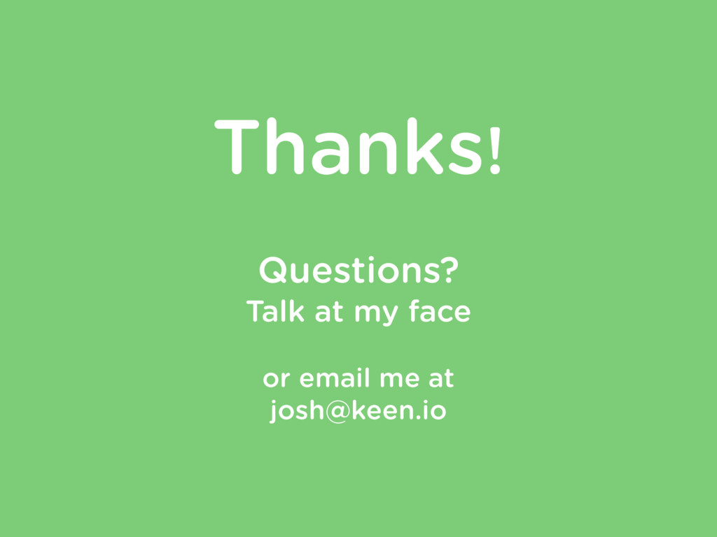 Thanks! ! Questions? Talk at my face ! or email...