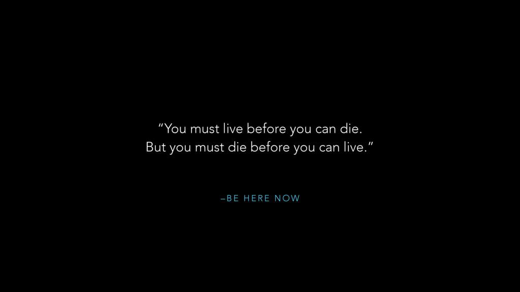 "– B E H E R E N O W ""You must live before you c..."