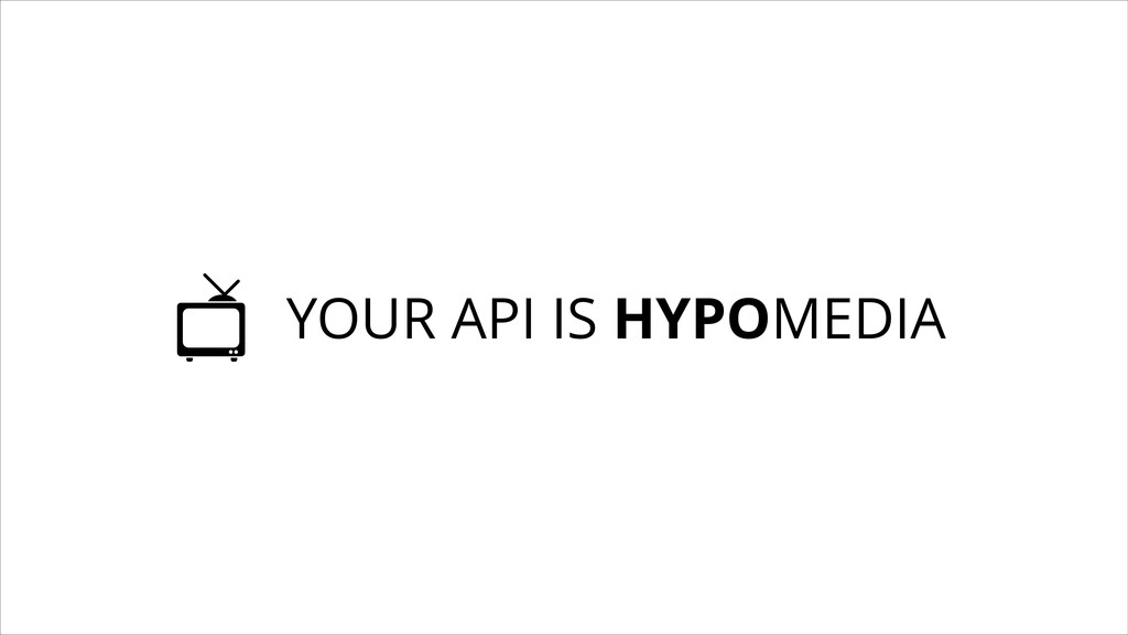 YOUR API IS HYPOMEDIA