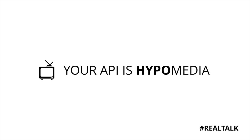 YOUR API IS HYPOMEDIA #REALTALK