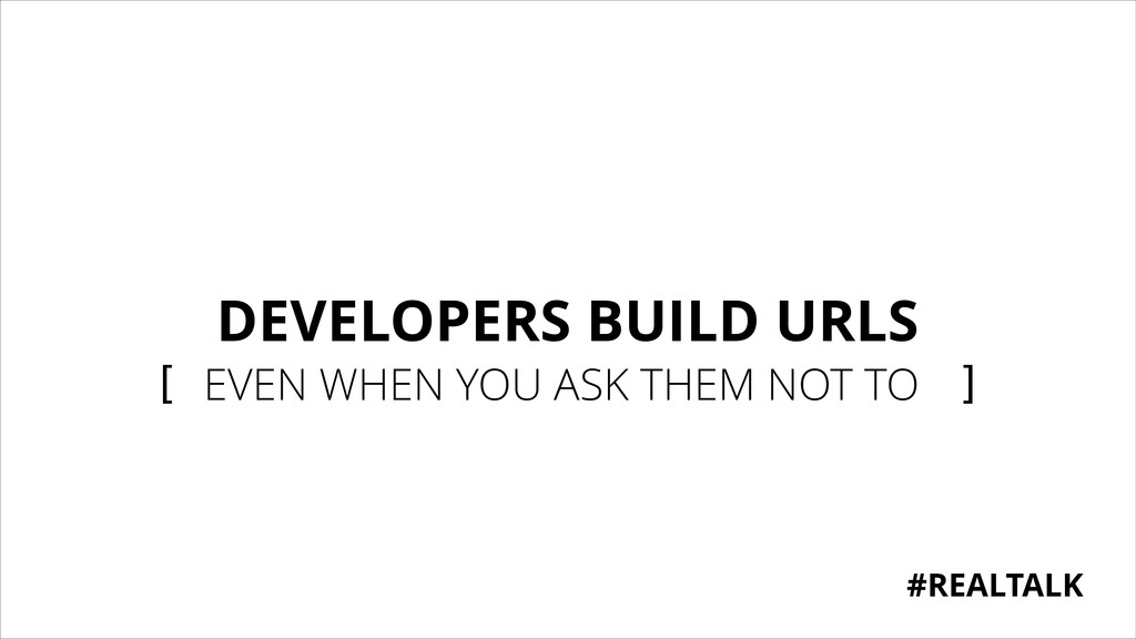 DEVELOPERS BUILD URLS [ EVEN WHEN YOU ASK THEM ...