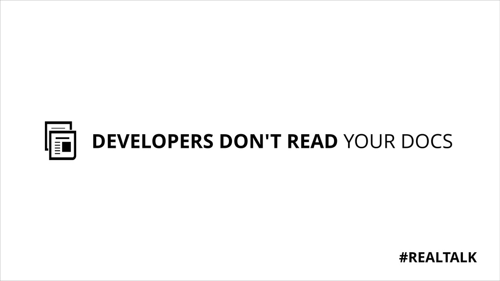 DEVELOPERS DON'T READ YOUR DOCS #REALTALK