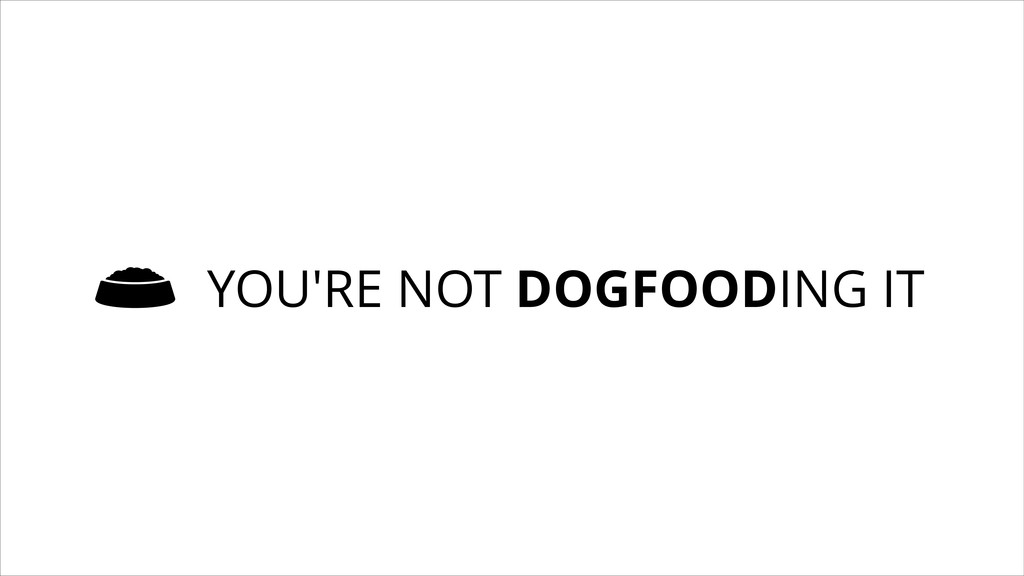 YOU'RE NOT DOGFOODING IT