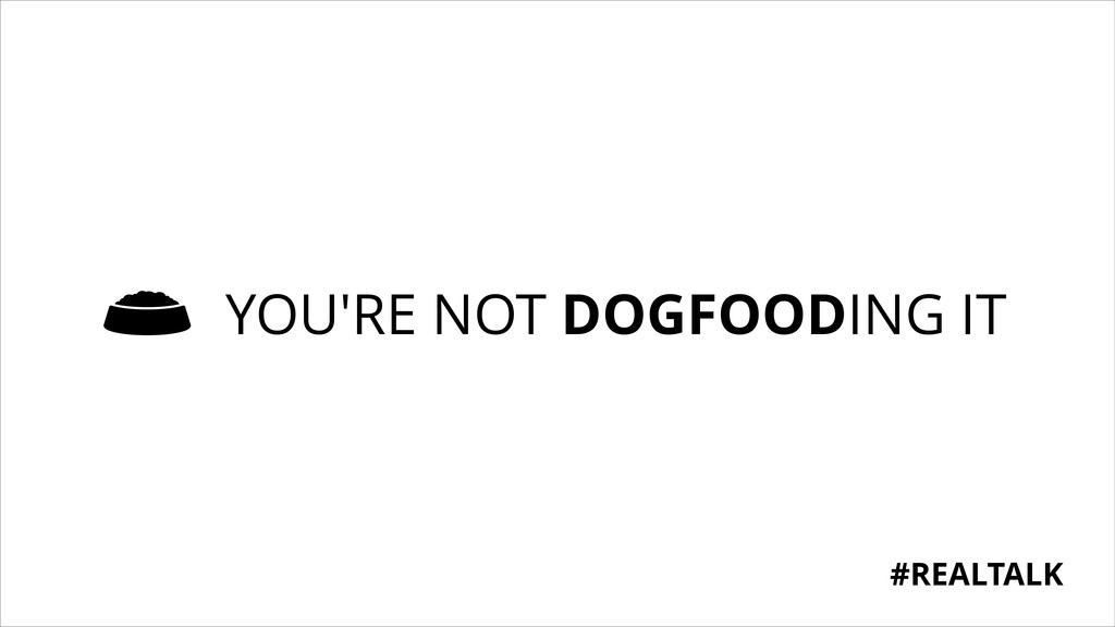 YOU'RE NOT DOGFOODING IT #REALTALK