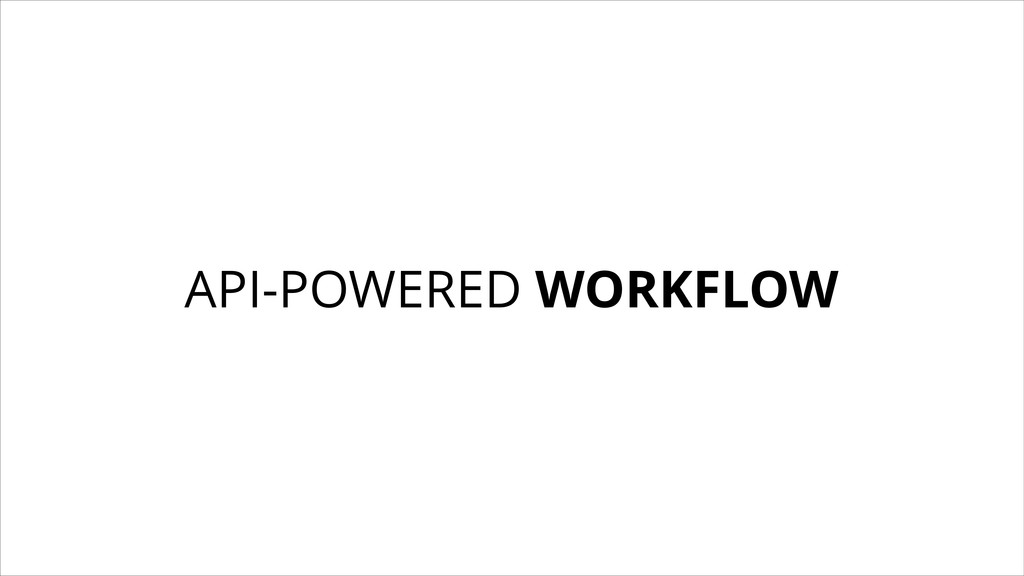 API-POWERED WORKFLOW