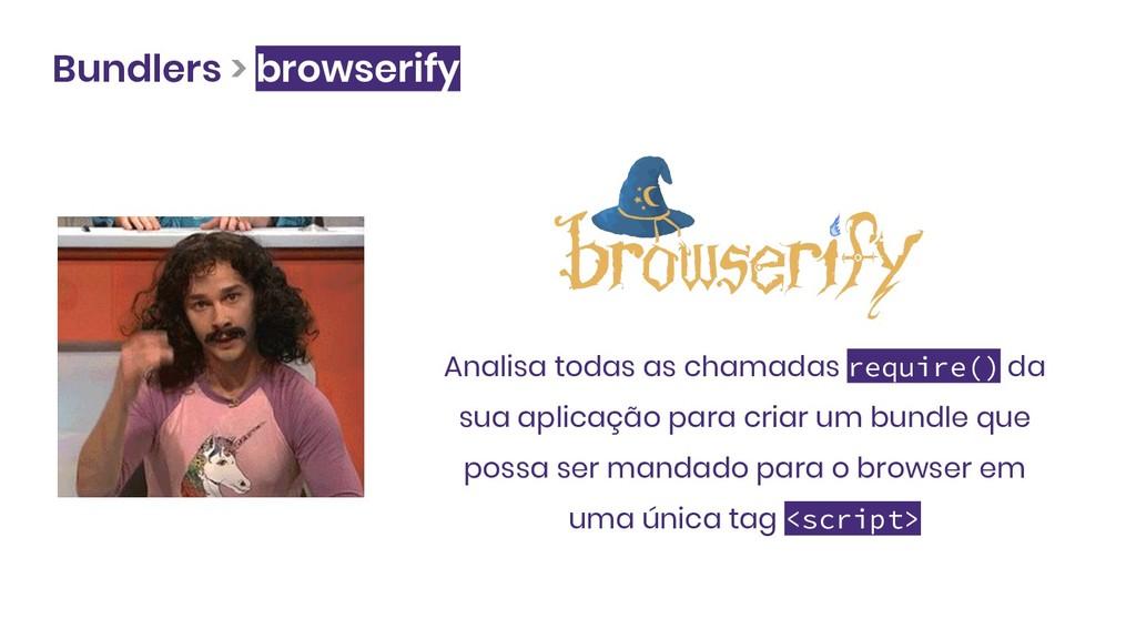 Bundlers > browserify Analisa todas as chamadas...