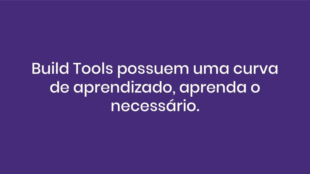 Build Tools possuem uma curva de aprendizado, a...