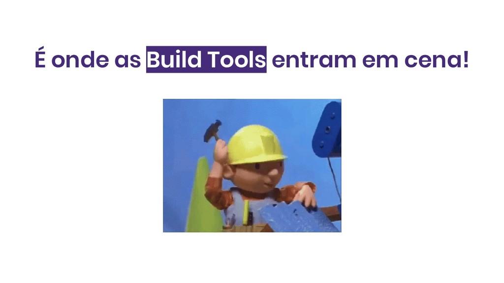 É onde as Build Tools entram em cena!