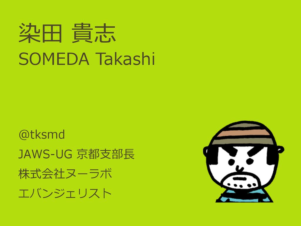 染⽥田 貴志 SOMEDA Takashi @tksmd JAWS-‐‑‒UG 京都⽀支...