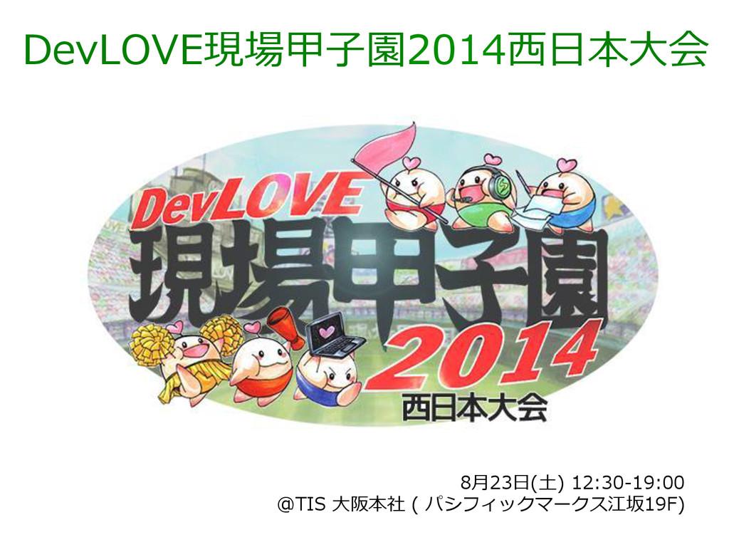 DevLOVE現場甲⼦子園2014⻄西⽇日本⼤大会 8⽉月23⽇日(⼟土) 12:30-‐‑...