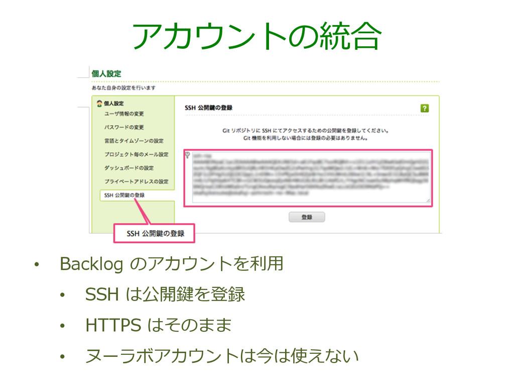 アカウントの統合 • Backlog のアカウントを利利⽤用 • SSH は公開鍵を登...