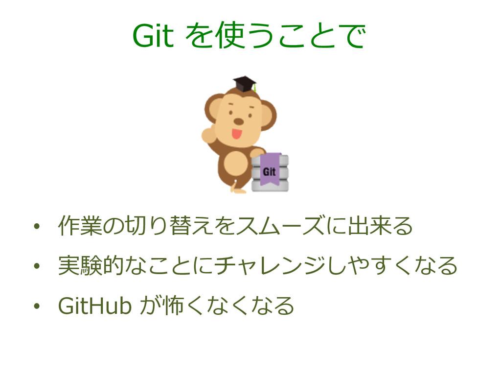 Git を使うことで • 作業の切切り替えをスムーズに出来る • 実験的なことにチャレン...