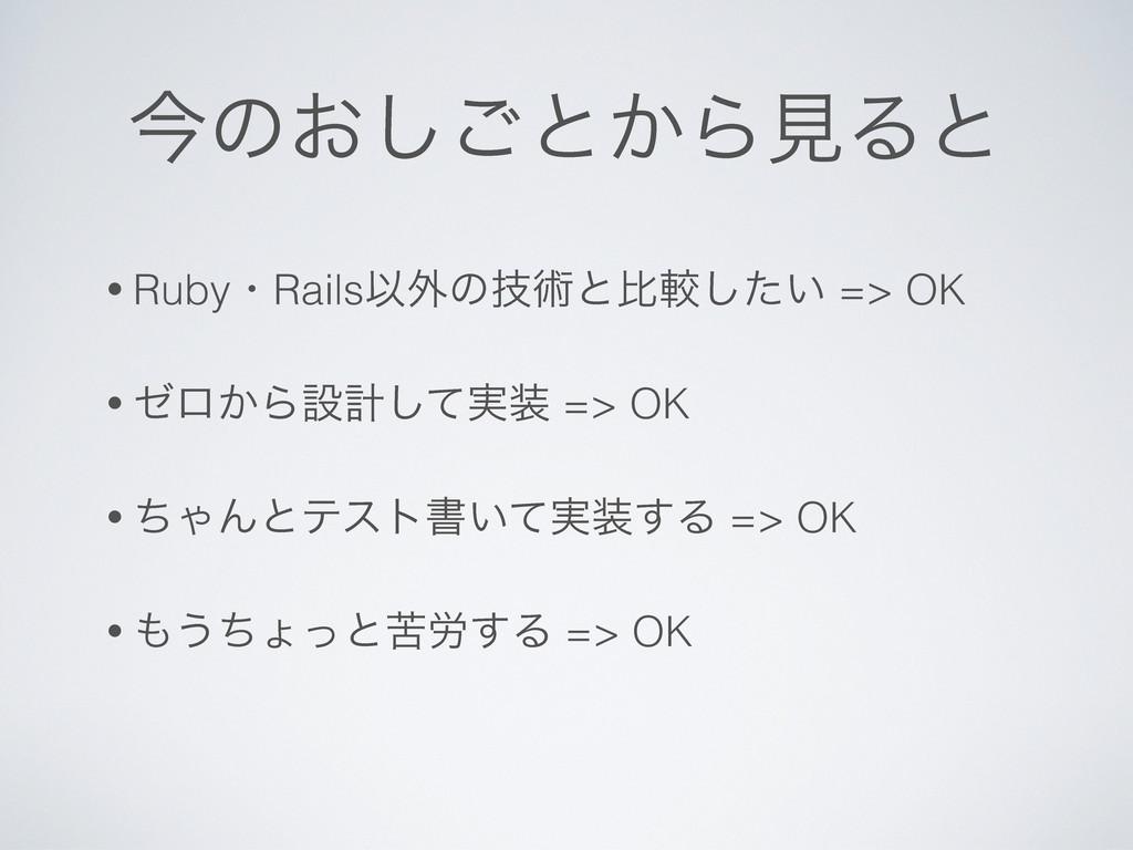 ࠓͷ͓͠͝ͱ͔ΒݟΔͱ • RubyɾRailsҎ֎ͷٕज़ͱൺֱ͍ͨ͠ => OK • θϩ͔...