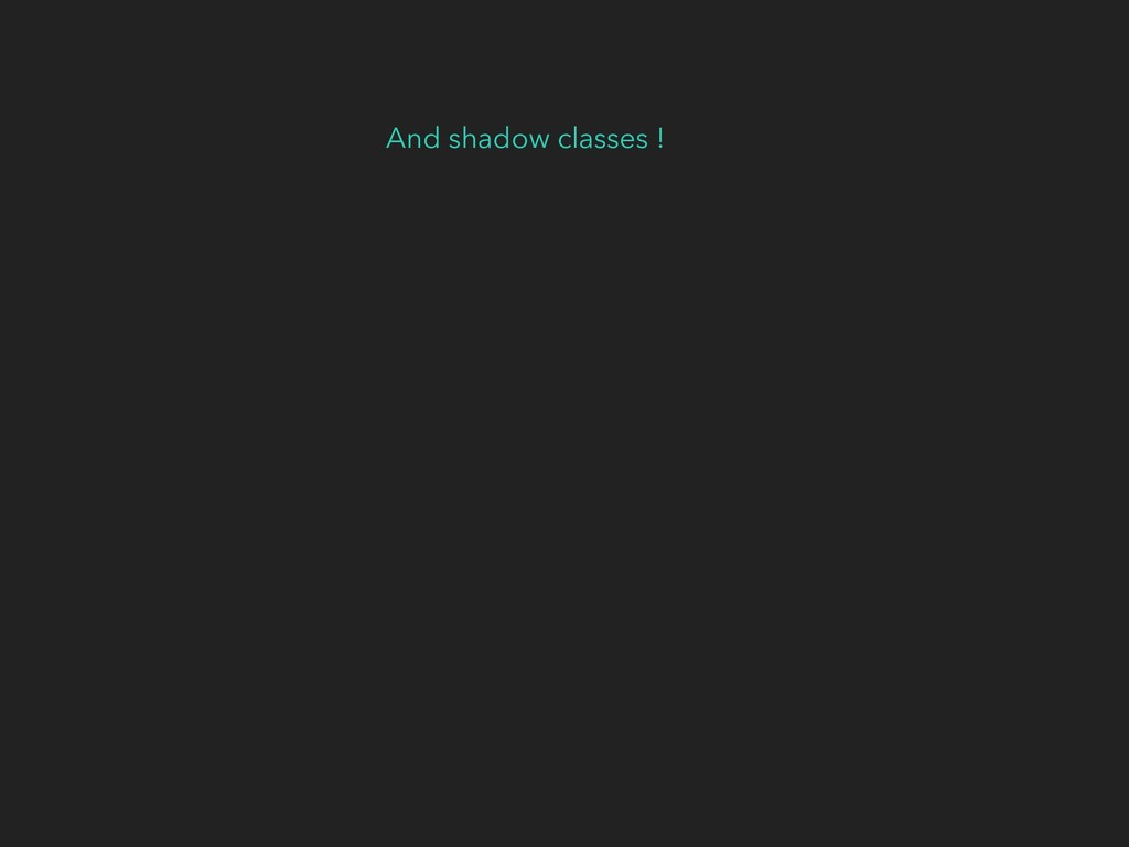 And shadow classes !