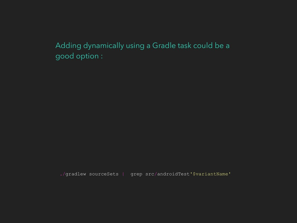 Adding dynamically using a Gradle task could be...