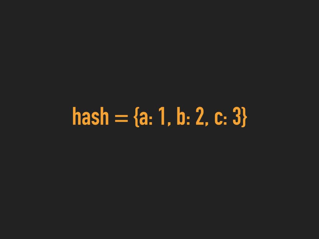hash = {a: 1, b: 2, c: 3}