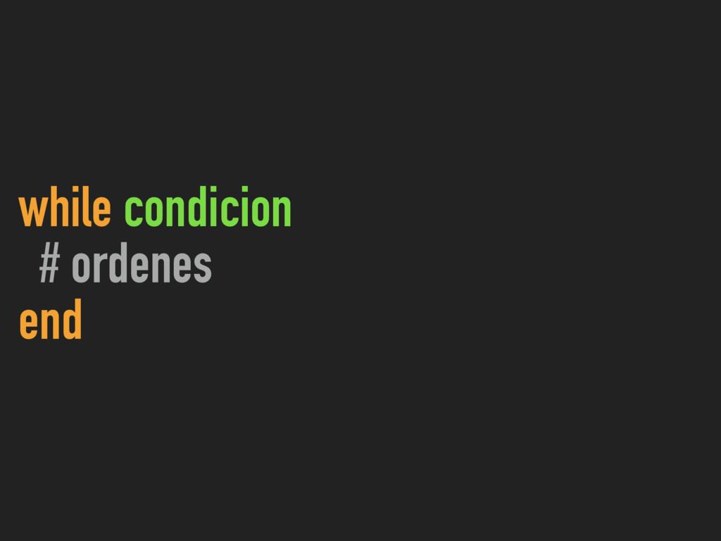 while condicion # ordenes end