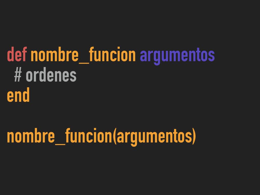 def nombre_funcion argumentos # ordenes end nom...