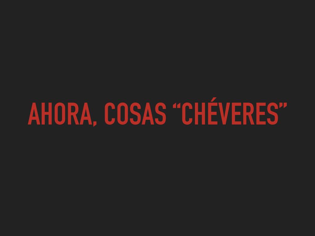 """AHORA, COSAS """"CHÉVERES"""""""