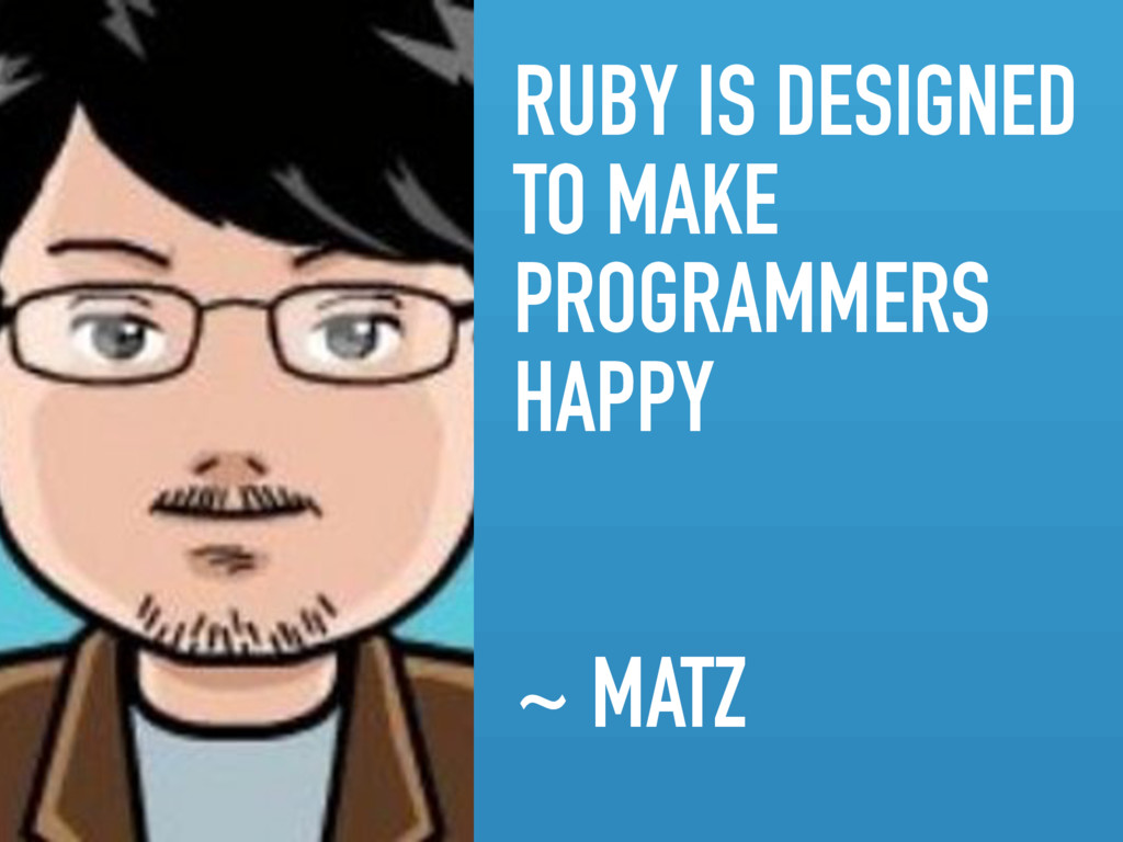 RUBY IS DESIGNED TO MAKE PROGRAMMERS HAPPY ~ MA...