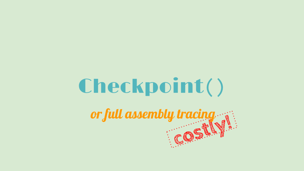 costly! Checkpoint() or full assembly tracing