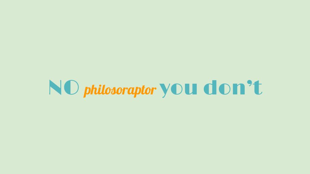 NO philosoraptor you don't