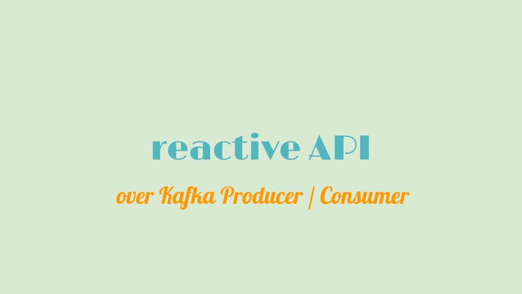 reactive API over Kafka Producer / Consumer