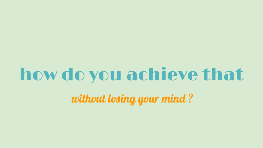 how do you achieve that without losing your min...