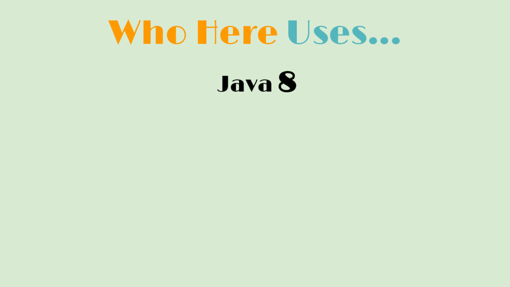 Who Here Uses... Java 8