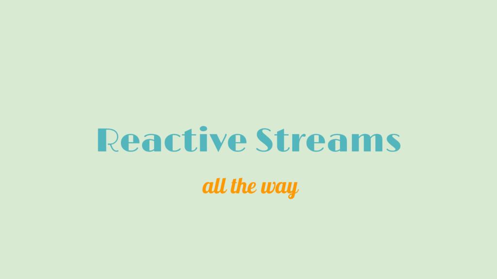 Reactive Streams all the way
