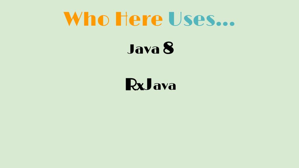 Who Here Uses... Java 8 RxJava