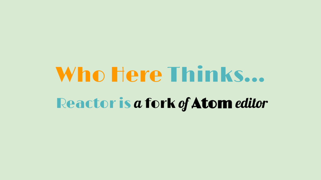 Who Here Thinks... Reactor is a fork of Atom ed...