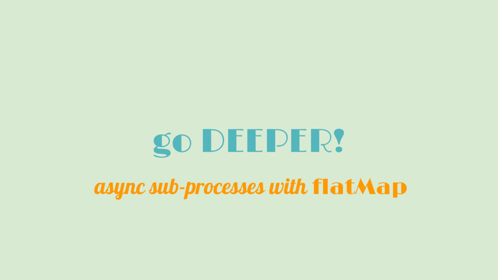 go DEEPER! async sub-processes with flatMap