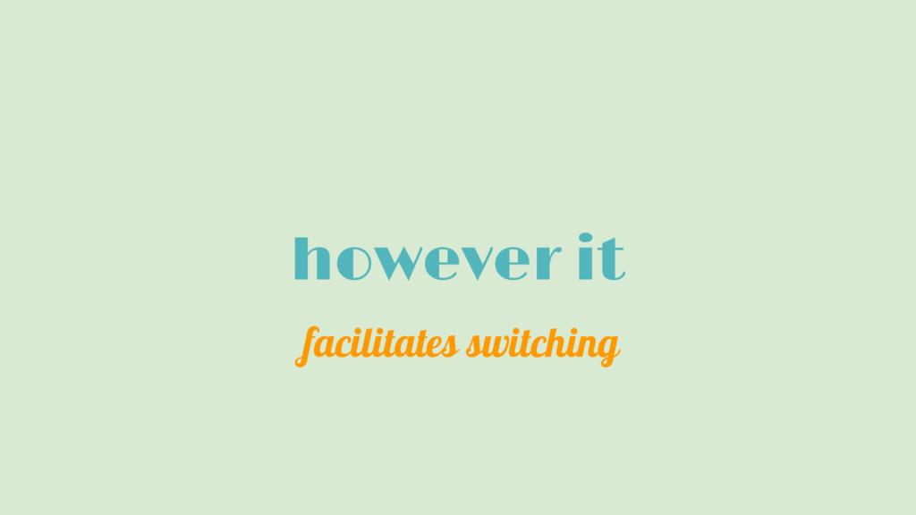 however it facilitates switching
